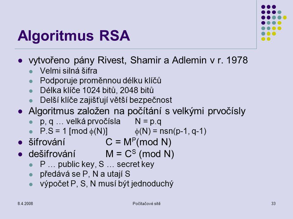 8.4.2008Počítačové sítě33 Algoritmus RSA vytvořeno pány Rivest, Shamir a Adlemin v r. 1978 Velmi silná šifra Podporuje proměnnou délku klíčů Délka klí