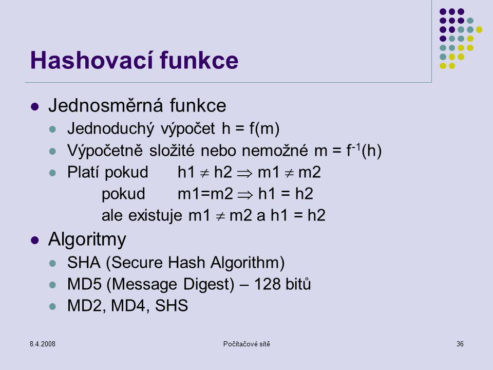 8.4.2008Počítačové sítě36 Hashovací funkce Jednosměrná funkce Jednoduchý výpočet h = f(m) Výpočetně složité nebo nemožné m = f -1 (h) Platí pokudh1  h2  m1  m2 pokud m1=m2  h1 = h2 ale existuje m1  m2 a h1 = h2 Algoritmy SHA (Secure Hash Algorithm) MD5 (Message Digest) – 128 bitů MD2, MD4, SHS