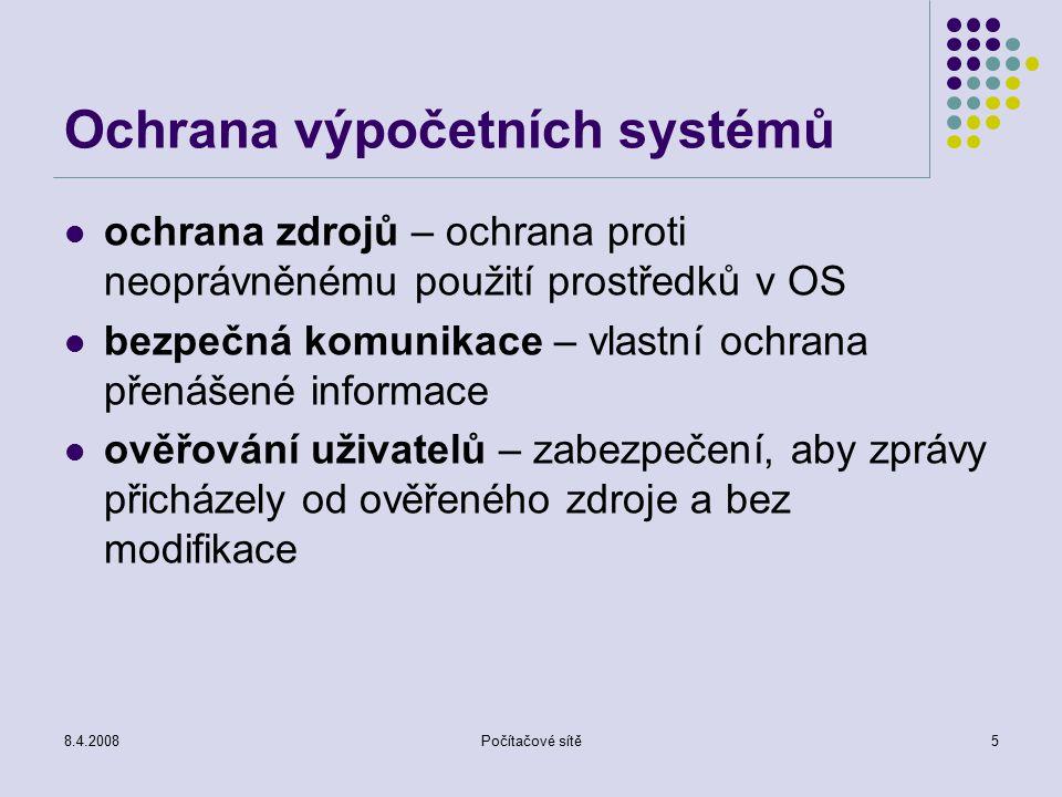 8.4.2008Počítačové sítě5 Ochrana výpočetních systémů ochrana zdrojů – ochrana proti neoprávněnému použití prostředků v OS bezpečná komunikace – vlastní ochrana přenášené informace ověřování uživatelů – zabezpečení, aby zprávy přicházely od ověřeného zdroje a bez modifikace