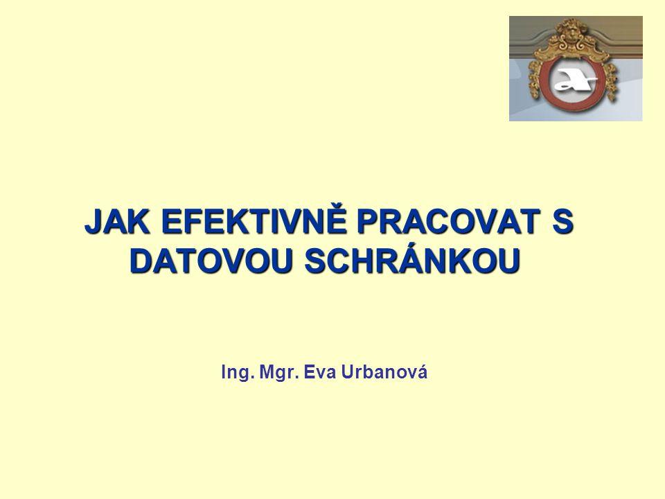 JAK EFEKTIVNĚ PRACOVAT S DATOVOU SCHRÁNKOU JAK EFEKTIVNĚ PRACOVAT S DATOVOU SCHRÁNKOU Ing. Mgr. Eva Urbanová