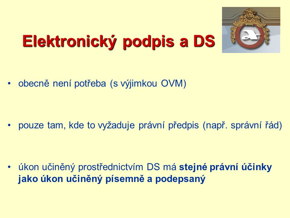 Elektronický podpis a DS Elektronický podpis a DS obecně není potřeba (s výjimkou OVM) pouze tam, kde to vyžaduje právní předpis (např. správní řád) ú