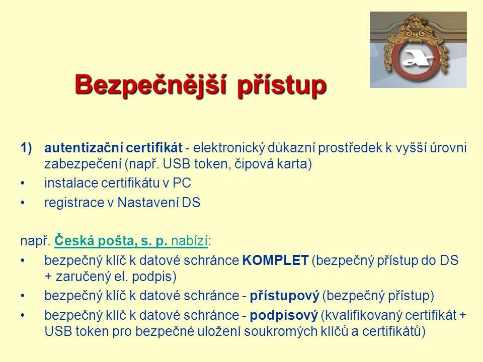 Bezpečnější přístup Bezpečnější přístup 1)autentizační certifikát - elektronický důkazní prostředek k vyšší úrovni zabezpečení (např. USB token, čipov