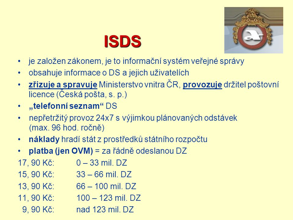 ISDS ISDS je založen zákonem, je to informační systém veřejné správy obsahuje informace o DS a jejich uživatelích zřizuje a spravuje Ministerstvo vnit