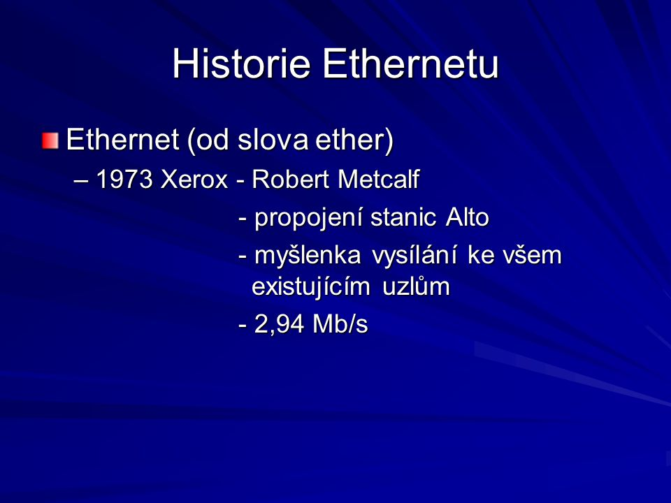 Historie Ethernetu Ethernet (od slova ether) –1973 Xerox - Robert Metcalf - propojení stanic Alto - myšlenka vysílání ke všem existujícím uzlům - 2,94 Mb/s