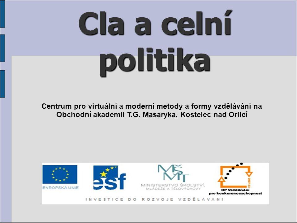 Cla a celní politika Centrum pro virtuální a moderní metody a formy vzdělávání na Obchodní akademii T.G. Masaryka, Kostelec nad Orlicí