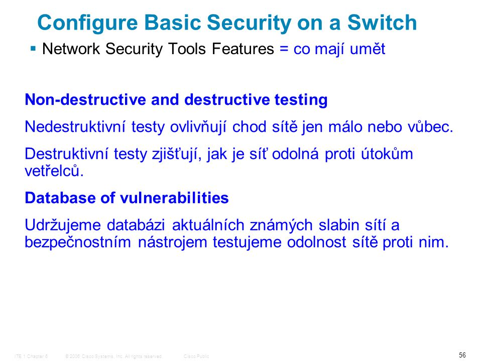 © 2006 Cisco Systems, Inc. All rights reserved.Cisco PublicITE 1 Chapter 6 56  Network Security Tools Features = co mají umět Configure Basic Securit
