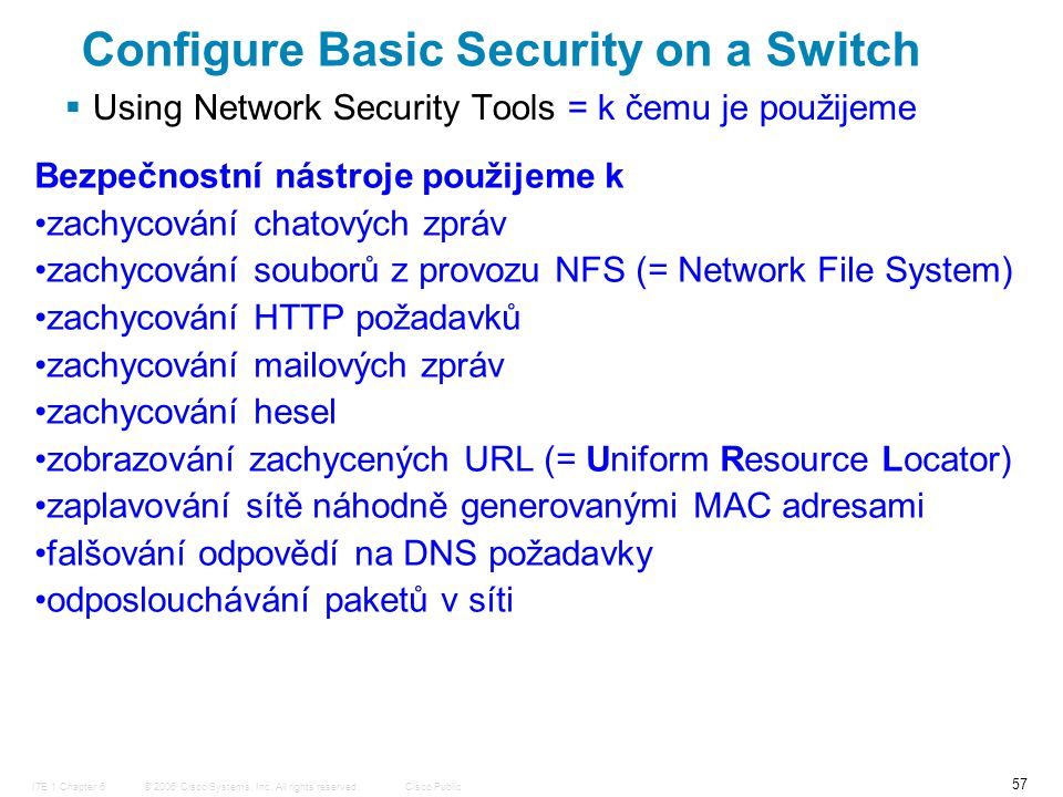 © 2006 Cisco Systems, Inc. All rights reserved.Cisco PublicITE 1 Chapter 6 57  Using Network Security Tools = k čemu je použijeme Configure Basic Sec