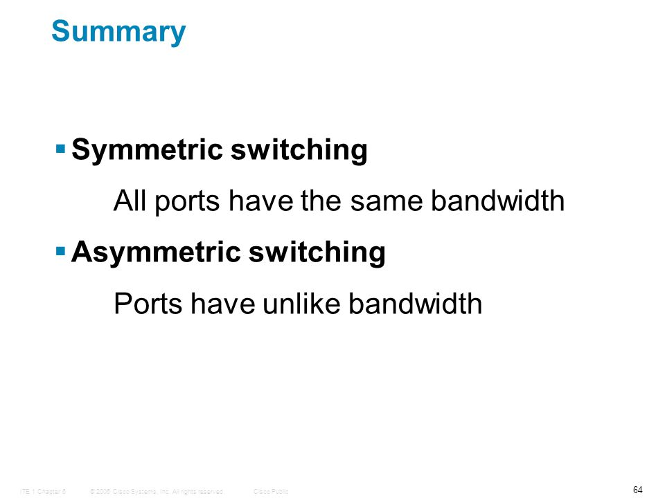 © 2006 Cisco Systems, Inc. All rights reserved.Cisco PublicITE 1 Chapter 6 64 Summary  Symmetric switching All ports have the same bandwidth  Asymme