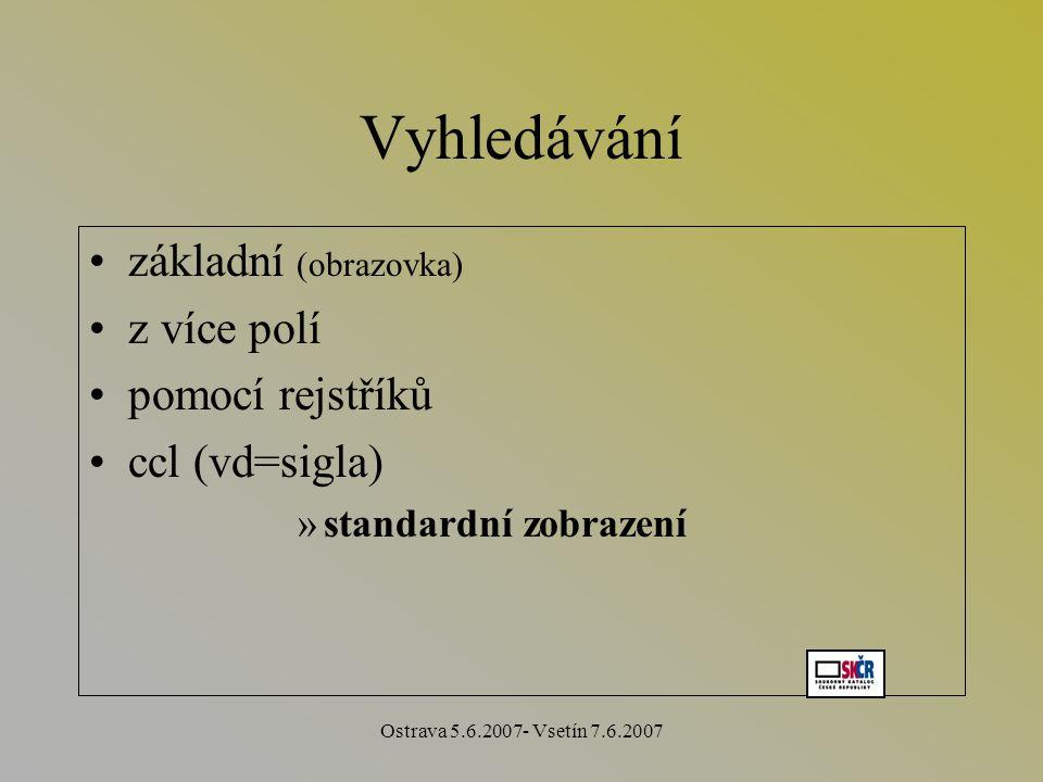 Ostrava 5.6.2007- Vsetín 7.6.2007 Vyhledávání základní (obrazovka) z více polí pomocí rejstříků ccl (vd=sigla) »standardní zobrazení