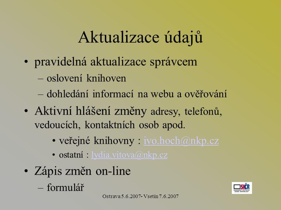 Ostrava 5.6.2007- Vsetín 7.6.2007 Aktualizace údajů pravidelná aktualizace správcem –oslovení knihoven –dohledání informací na webu a ověřování Aktivní hlášení změny adresy, telefonů, vedoucích, kontaktních osob apod.