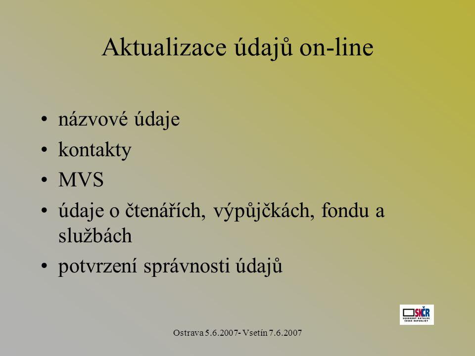 Ostrava 5.6.2007- Vsetín 7.6.2007 Aktualizace údajů on-line názvové údaje kontakty MVS údaje o čtenářích, výpůjčkách, fondu a službách potvrzení správnosti údajů