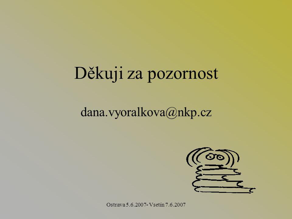 Ostrava 5.6.2007- Vsetín 7.6.2007 Děkuji za pozornost dana.vyoralkova@nkp.cz