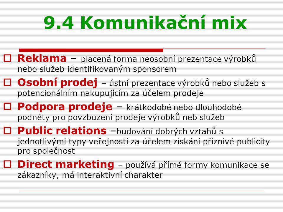 9.4 Komunikační mix  Reklama – placená forma neosobní prezentace výrobků nebo služeb identifikovaným sponsorem  Osobní prodej – ústní prezentace výr