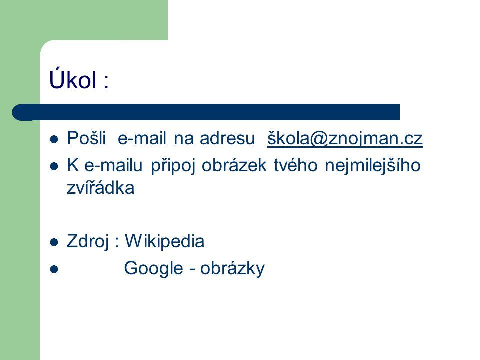 Úkol : Pošli e-mail na adresu škola@znojman.czškola@znojman.cz K e-mailu připoj obrázek tvého nejmilejšího zvířádka Zdroj : Wikipedia Google - obrázky