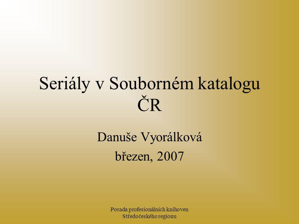 Porada profesionálních knihoven Středočeského regionu Seriály v Souborném katalogu ČR Danuše Vyorálková březen, 2007