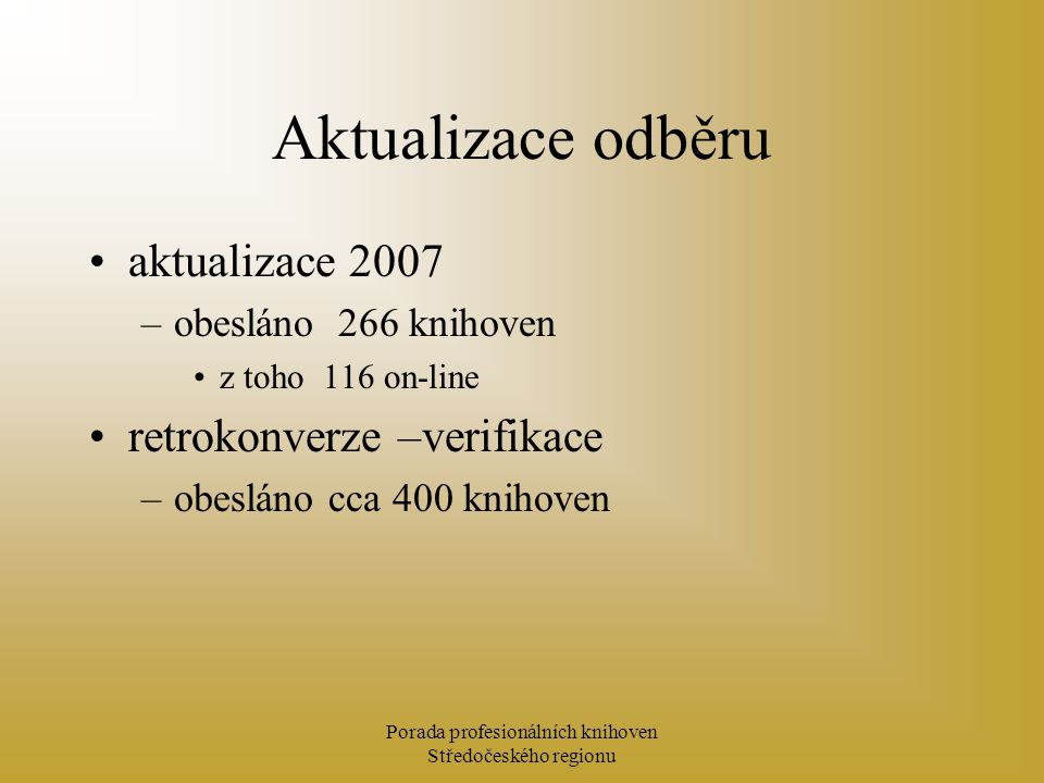 Porada profesionálních knihoven Středočeského regionu Aktualizace odběru aktualizace 2007 –obesláno 266 knihoven z toho 116 on-line retrokonverze –verifikace –obesláno cca 400 knihoven
