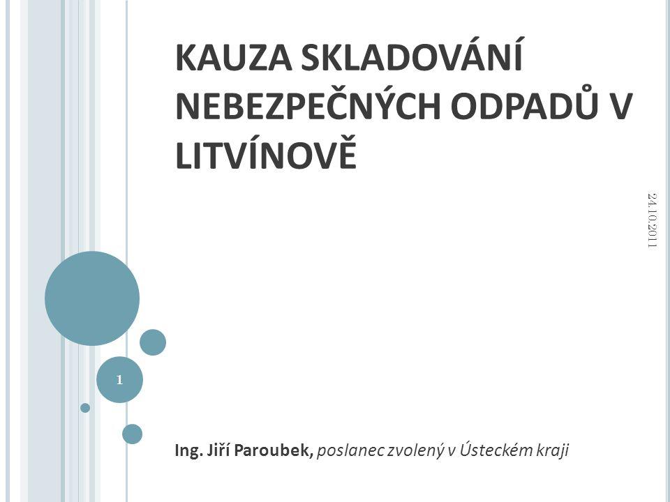 KAUZA SKLADOVÁNÍ NEBEZPEČNÝCH ODPADŮ V LITVÍNOVĚ Ing. Jiří Paroubek, poslanec zvolený v Ústeckém kraji 1 24.10.2011