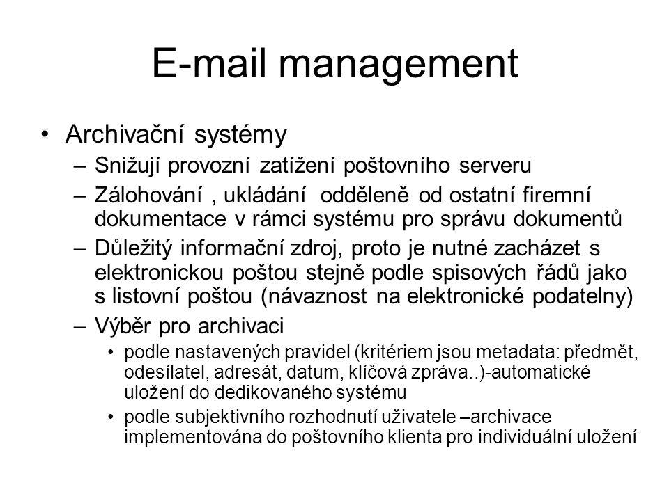E-mail management Archivační systémy –Snižují provozní zatížení poštovního serveru –Zálohování, ukládání odděleně od ostatní firemní dokumentace v rámci systému pro správu dokumentů –Důležitý informační zdroj, proto je nutné zacházet s elektronickou poštou stejně podle spisových řádů jako s listovní poštou (návaznost na elektronické podatelny) –Výběr pro archivaci podle nastavených pravidel (kritériem jsou metadata: předmět, odesílatel, adresát, datum, klíčová zpráva..)-automatické uložení do dedikovaného systému podle subjektivního rozhodnutí uživatele –archivace implementována do poštovního klienta pro individuální uložení