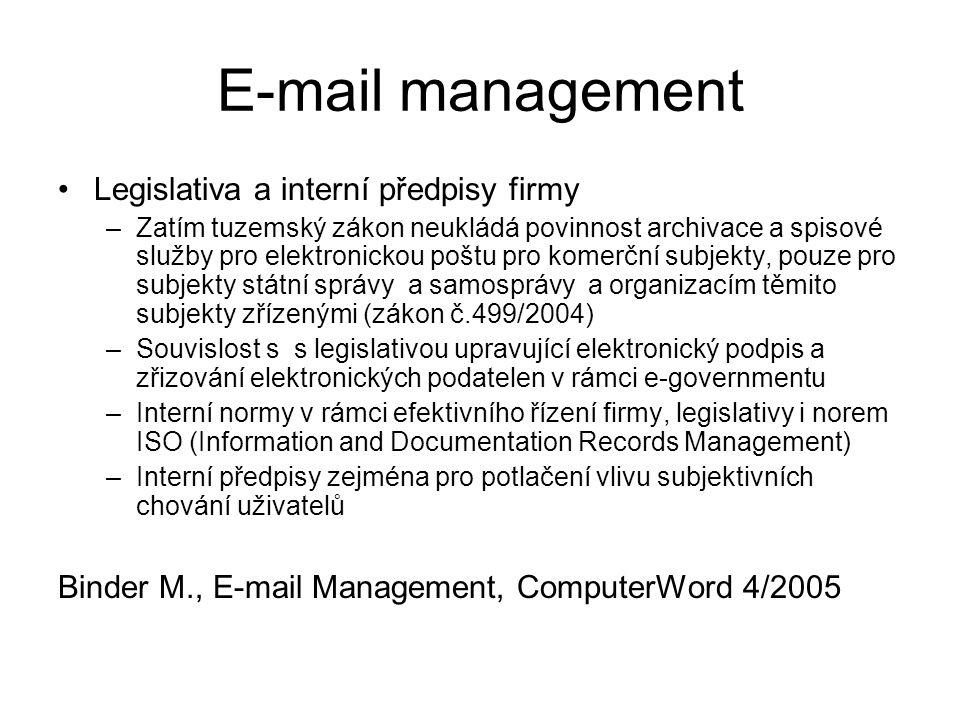 E-mail management Legislativa a interní předpisy firmy –Zatím tuzemský zákon neukládá povinnost archivace a spisové služby pro elektronickou poštu pro komerční subjekty, pouze pro subjekty státní správy a samosprávy a organizacím těmito subjekty zřízenými (zákon č.499/2004) –Souvislost s s legislativou upravující elektronický podpis a zřizování elektronických podatelen v rámci e-governmentu –Interní normy v rámci efektivního řízení firmy, legislativy i norem ISO (Information and Documentation Records Management) –Interní předpisy zejména pro potlačení vlivu subjektivních chování uživatelů Binder M., E-mail Management, ComputerWord 4/2005