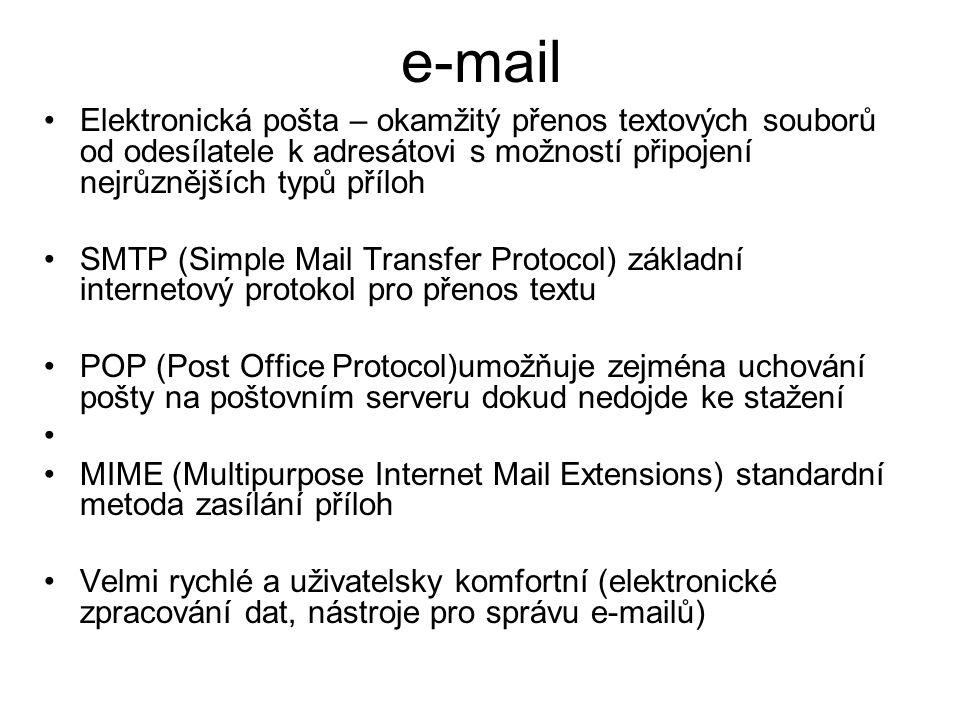 e-mail Elektronická pošta – okamžitý přenos textových souborů od odesílatele k adresátovi s možností připojení nejrůznějších typů příloh SMTP (Simple Mail Transfer Protocol) základní internetový protokol pro přenos textu POP (Post Office Protocol)umožňuje zejména uchování pošty na poštovním serveru dokud nedojde ke stažení MIME (Multipurpose Internet Mail Extensions) standardní metoda zasílání příloh Velmi rychlé a uživatelsky komfortní (elektronické zpracování dat, nástroje pro správu e-mailů)