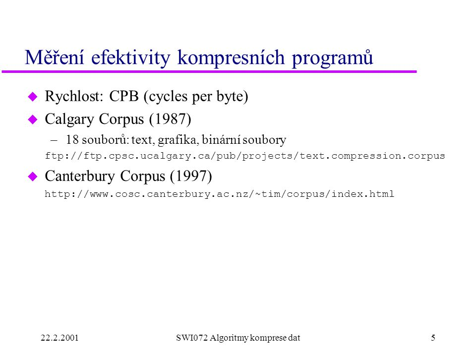 22.2.20015SWI072 Algoritmy komprese dat Měření efektivity kompresních programů u Rychlost: CPB (cycles per byte) u Calgary Corpus (1987) –18 souborů: text, grafika, binární soubory ftp://ftp.cpsc.ucalgary.ca/pub/projects/text.compression.corpus u Canterbury Corpus (1997) http://www.cosc.canterbury.ac.nz/~tim/corpus/index.html