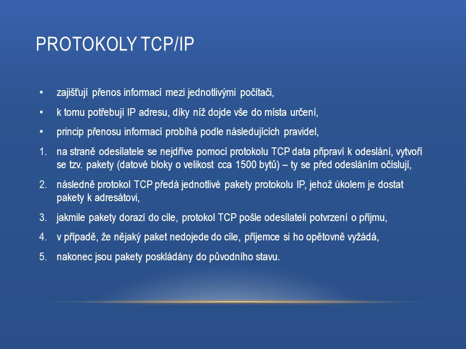 PROTOKOLY TCP/IP zajišťují přenos informací mezi jednotlivými počítači, k tomu potřebují IP adresu, díky níž dojde vše do místa určení, princip přenosu informací probíhá podle následujících pravidel, 1.na straně odesílatele se nejdříve pomocí protokolu TCP data připraví k odeslání, vytvoří se tzv.