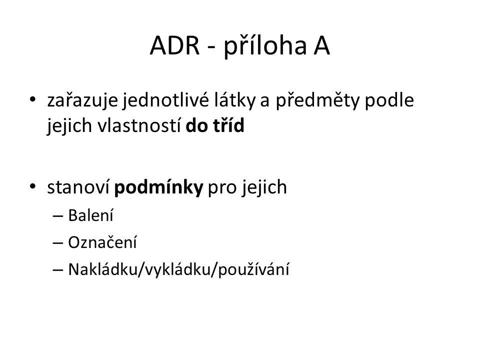 ADR - příloha A zařazuje jednotlivé látky a předměty podle jejich vlastností do tříd stanoví podmínky pro jejich – Balení – Označení – Nakládku/vyklád