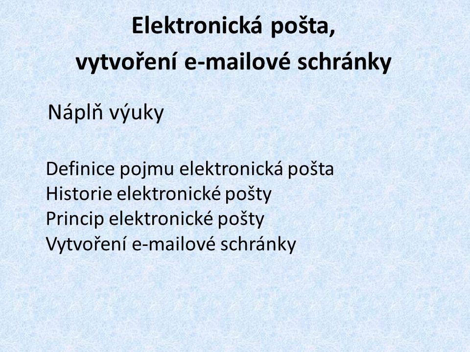 Elektronická pošta, vytvoření e-mailové schránky Náplň výuky Definice pojmu elektronická pošta Historie elektronické pošty Princip elektronické pošty Vytvoření e-mailové schránky