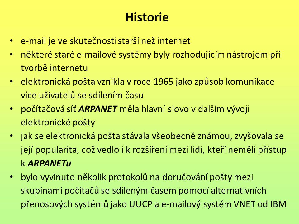 Historie e-mail je ve skutečnosti starší než internet některé staré e-mailové systémy byly rozhodujícím nástrojem při tvorbě internetu elektronická pošta vznikla v roce 1965 jako způsob komunikace více uživatelů se sdílením času počítačová síť ARPANET měla hlavní slovo v dalším vývoji elektronické pošty jak se elektronická pošta stávala všeobecně známou, zvyšovala se její popularita, což vedlo i k rozšíření mezi lidi, kteří neměli přístup k ARPANETu bylo vyvinuto několik protokolů na doručování pošty mezi skupinami počítačů se sdíleným časem pomocí alternativních přenosových systémů jako UUCP a e-mailový systém VNET od IBM