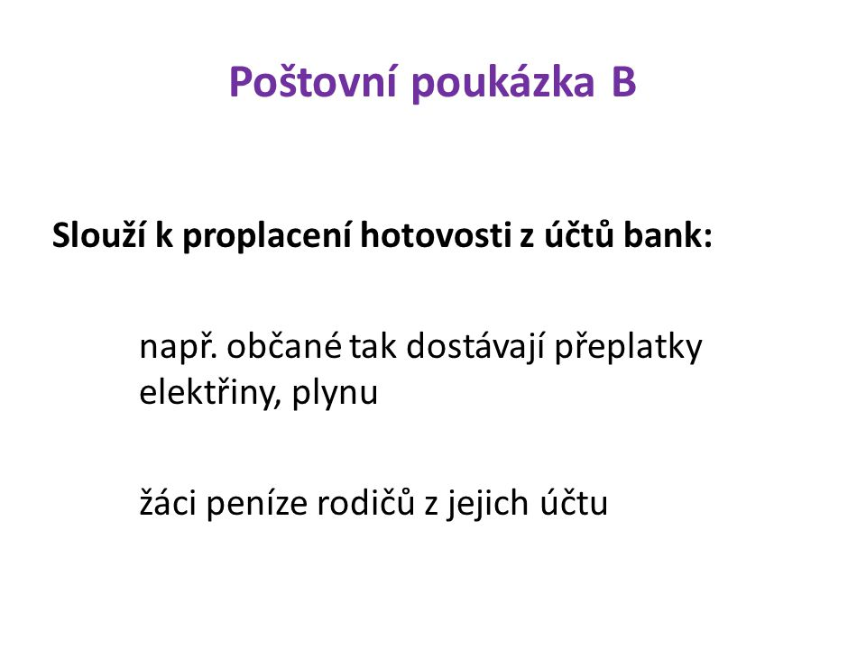 Poštovní poukázka B Slouží k proplacení hotovosti z účtů bank: např. občané tak dostávají přeplatky elektřiny, plynu žáci peníze rodičů z jejich účtu