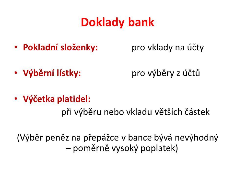 Doklady bank Pokladní složenky: pro vklady na účty Výběrní lístky:pro výběry z účtů Výčetka platidel: při výběru nebo vkladu větších částek (Výběr peněz na přepážce v bance bývá nevýhodný – poměrně vysoký poplatek)