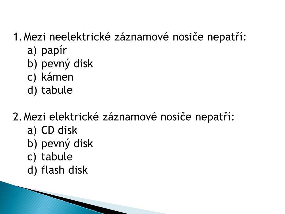1.Mezi neelektrické záznamové nosiče nepatří: a) papír b) pevný disk c) kámen d) tabule 2.Mezi elektrické záznamové nosiče nepatří: a) CD disk b) pevný disk c) tabule d) flash disk