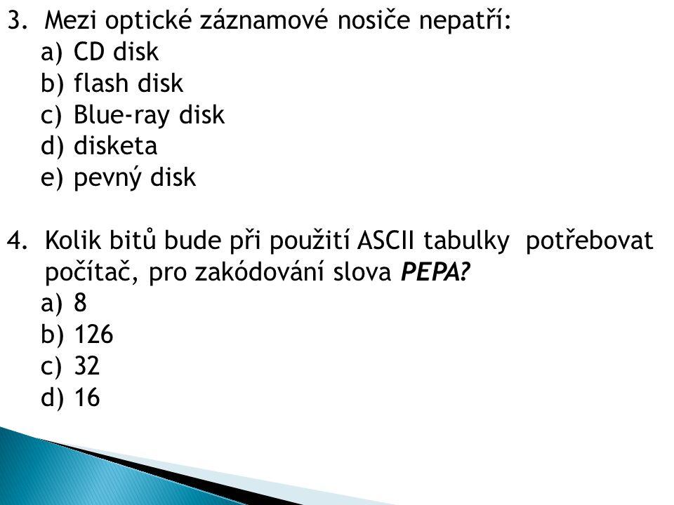 3.Mezi optické záznamové nosiče nepatří: a) CD disk b) flash disk c) Blue-ray disk d) disketa e) pevný disk 4.Kolik bitů bude při použití ASCII tabulky potřebovat počítač, pro zakódování slova PEPA.
