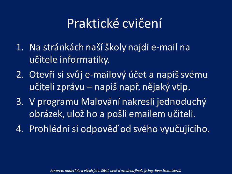 Praktické cvičení 1.Na stránkách naší školy najdi e-mail na učitele informatiky. 2.Otevři si svůj e-mailový účet a napiš svému učiteli zprávu – napiš