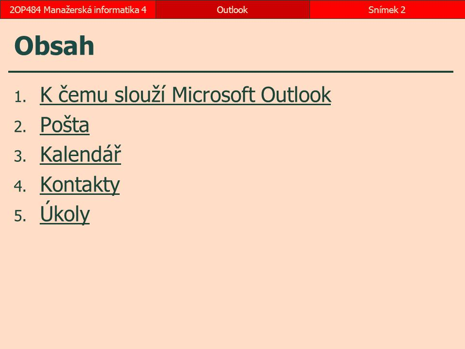 Obsah 1. K čemu slouží Microsoft Outlook K čemu slouží Microsoft Outlook 2. Pošta Pošta 3. Kalendář Kalendář 4. Kontakty Kontakty 5. Úkoly Úkoly Outlo
