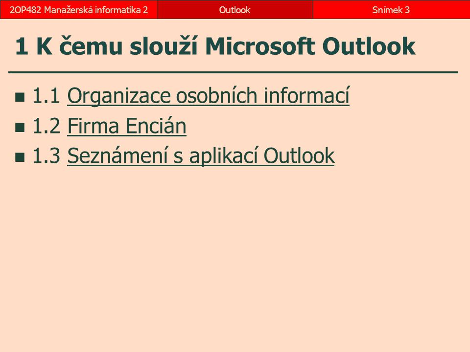 OutlookSnímek 42OP482 Manažerská informatika 2 1.1 Organizace osobních informací správa osobních informací zpravidla uloženy na serveru Microsoft Exchange Server: e-maily, kalendáře, kontakty, úkoly hostování firemní  Exchange Online  Office 365: 50 GB (+ 25 GB SkyDrivePro)  Active Directory soukromé  Outlook.com: 7 GB (+ 7 GB SkyDrive) možnost propojení: Facebook, Twitter, LinkedIn, Google bez cílené reklamy