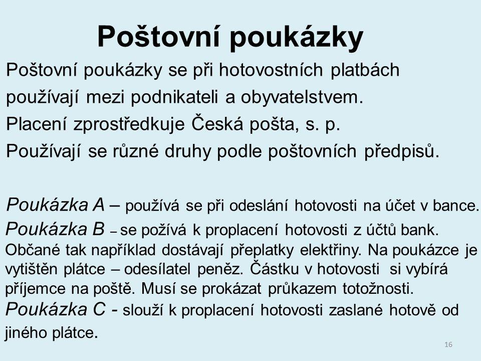 Poštovní poukázky Poštovní poukázky se při hotovostních platbách používají mezi podnikateli a obyvatelstvem. Placení zprostředkuje Česká pošta, s. p.