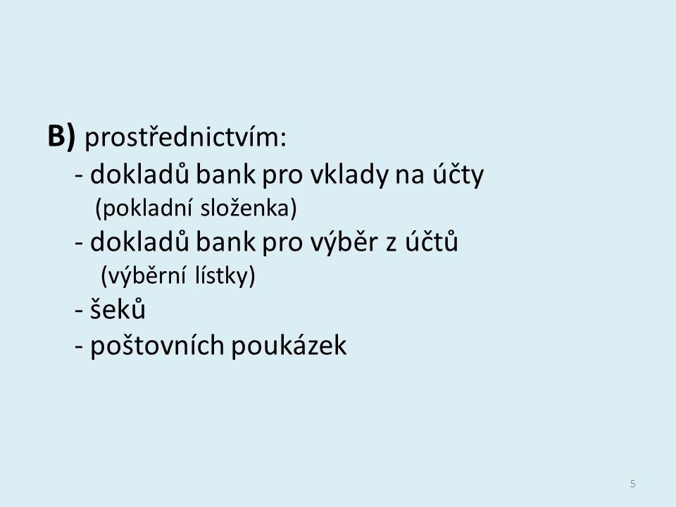 B) prostřednictvím: - dokladů bank pro vklady na účty (pokladní složenka) - dokladů bank pro výběr z účtů (výběrní lístky) - šeků - poštovních poukáze
