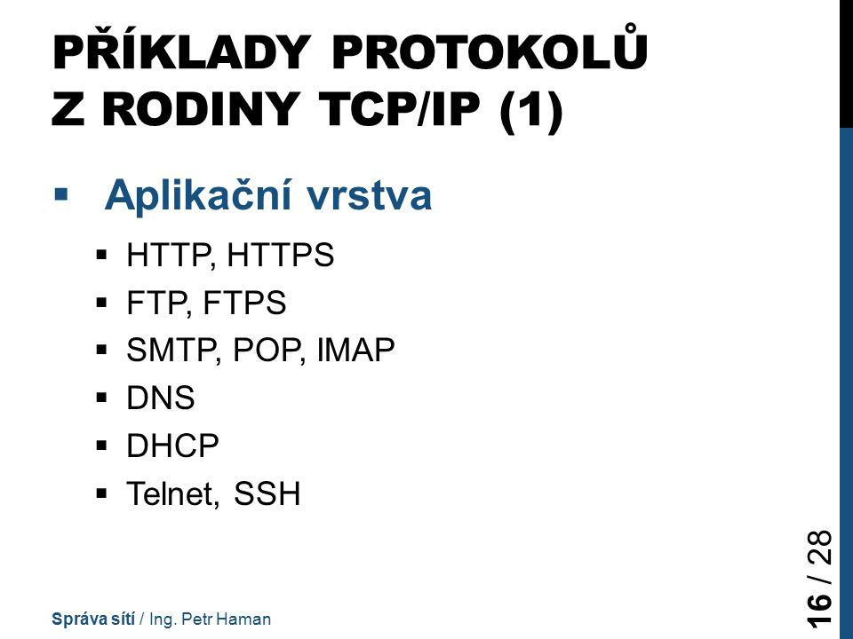PŘÍKLADY PROTOKOLŮ Z RODINY TCP/IP (1)  Aplikační vrstva  HTTP, HTTPS  FTP, FTPS  SMTP, POP, IMAP  DNS  DHCP  Telnet, SSH Správa sítí / Ing.