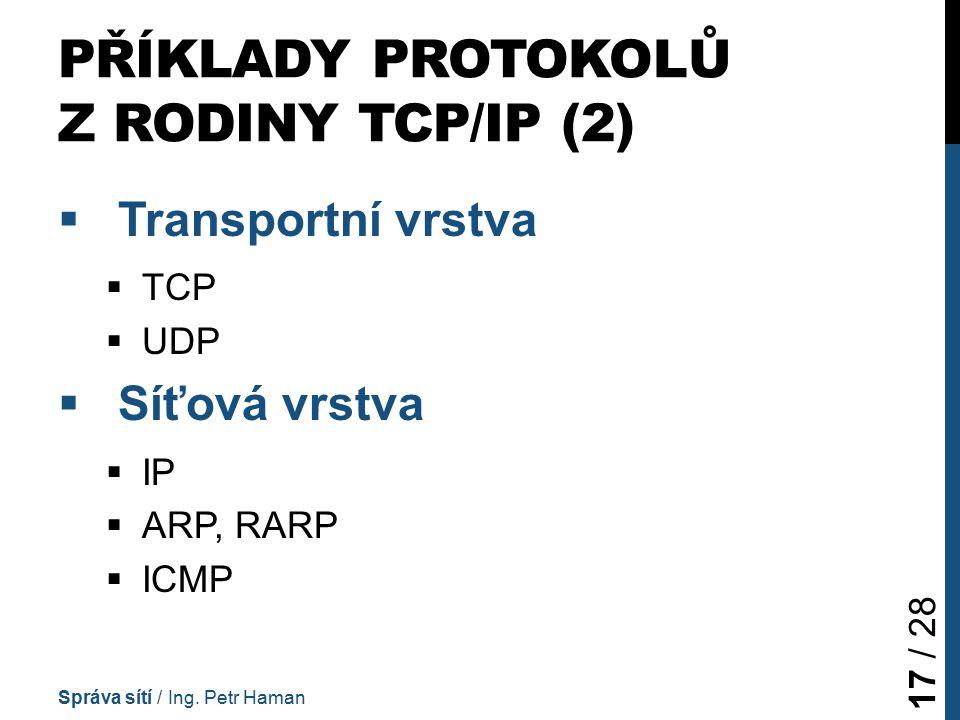 PŘÍKLADY PROTOKOLŮ Z RODINY TCP/IP (2)  Transportní vrstva  TCP  UDP  Síťová vrstva  IP  ARP, RARP  ICMP Správa sítí / Ing.