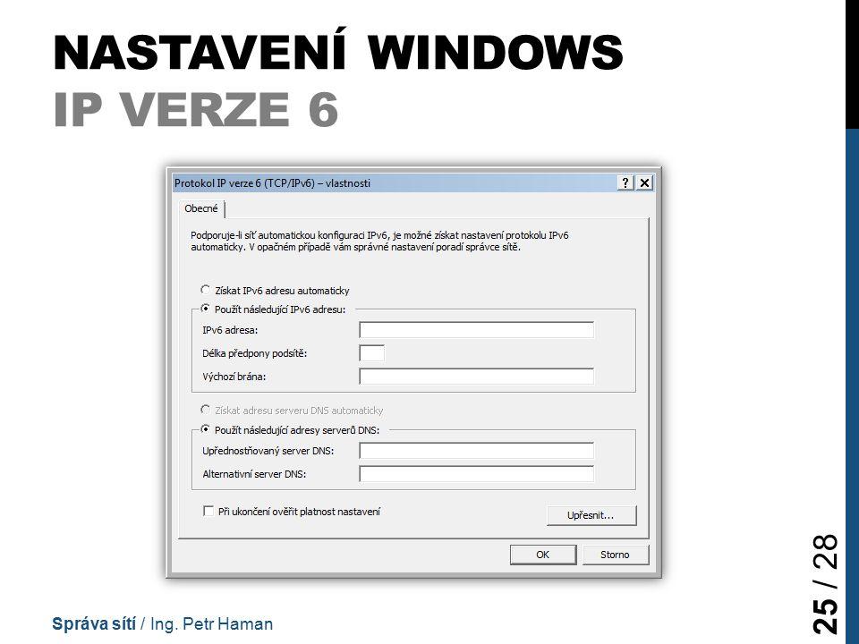NASTAVENÍ WINDOWS IP VERZE 6 Správa sítí / Ing. Petr Haman 25 / 28