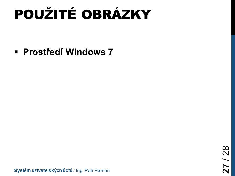 POUŽITÉ OBRÁZKY  Prostředí Windows 7 Systém uživatelských účtů / Ing. Petr Haman 27 / 28