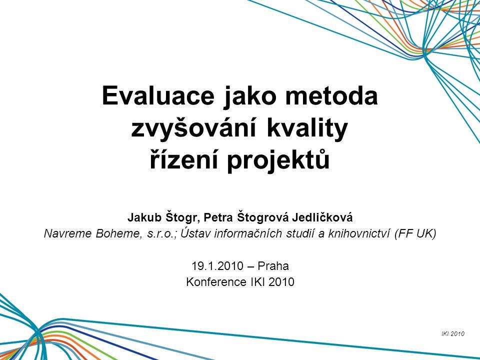 IKI 2010 Evaluace jako metoda zvyšování kvality řízení projektů Jakub Štogr, Petra Štogrová Jedličková Navreme Boheme, s.r.o.; Ústav informačních stud