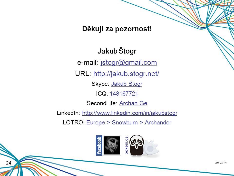 IKI 2010 24 Děkuji za pozornost! Jakub Štogr e-mail: jstogr@gmail.com URL: http://jakub.stogr.net/ Skype: Jakub Stogr ICQ: 148167721 SecondLife: Archa