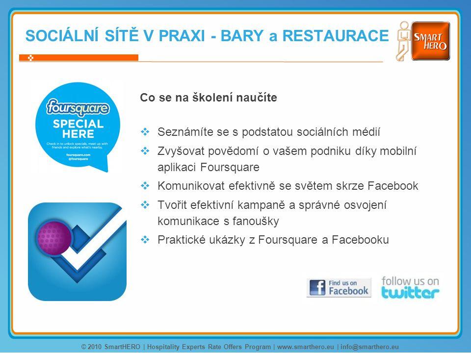 Co se na školení naučíte  Seznámíte se s podstatou sociálních médií  Zvyšovat povědomí o vašem podniku díky mobilní aplikaci Foursquare  Komunikovat efektivně se světem skrze Facebook  Tvořit efektivní kampaně a správné osvojení komunikace s fanoušky  Praktické ukázky z Foursquare a Facebooku © 2010 SmartHERO | Hospitality Experts Rate Offers Program | www.smarthero.eu | info@smarthero.eu SOCIÁLNÍ SÍTĚ V PRAXI - BARY a RESTAURACE