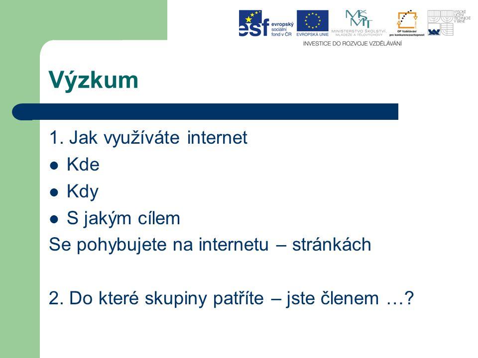 Výzkum 1. Jak využíváte internet Kde Kdy S jakým cílem Se pohybujete na internetu – stránkách 2.