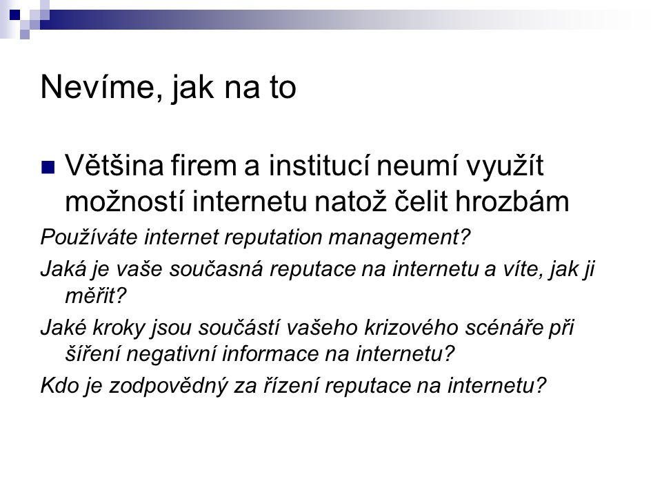 Nevíme, jak na to Většina firem a institucí neumí využít možností internetu natož čelit hrozbám Používáte internet reputation management.