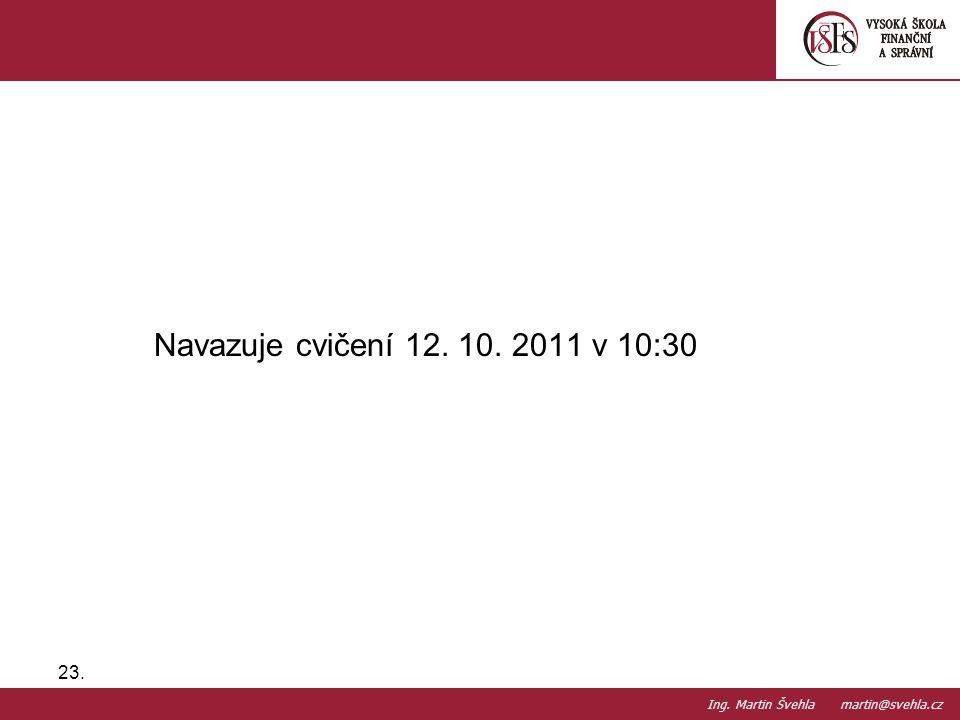 Navazuje cvičení 12. 10. 2011 v 10:30 23. PaedDr.Emil Hanousek,CSc., 14002@mail.vsfs.cz :: Ing. Martin Švehla martin@svehla.cz