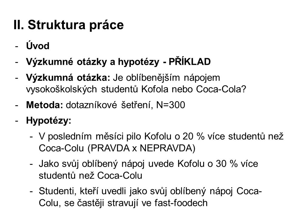 II. Struktura práce -Úvod -Výzkumné otázky a hypotézy - PŘÍKLAD -Výzkumná otázka: Je oblíbenějším nápojem vysokoškolských studentů Kofola nebo Coca-Co