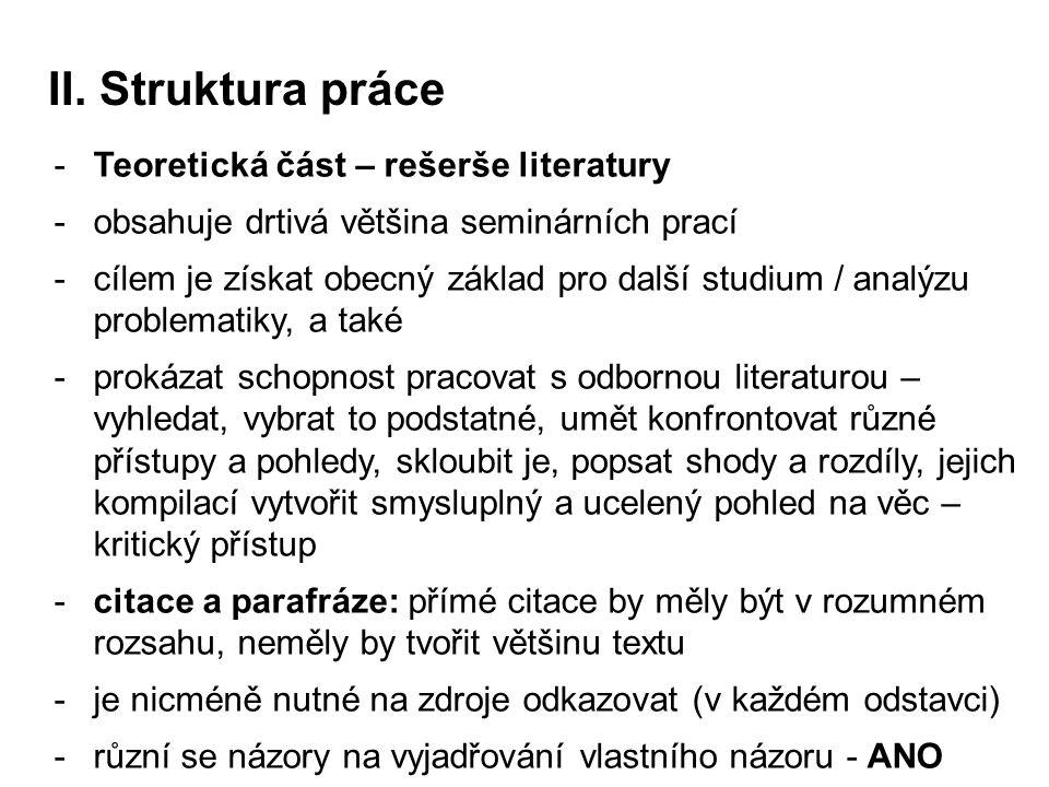 II. Struktura práce -Teoretická část – rešerše literatury -obsahuje drtivá většina seminárních prací -cílem je získat obecný základ pro další studium
